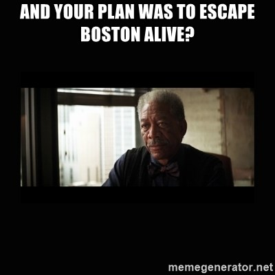 Good Luck Morgan Freeman - and your plan was to escape boston alive?