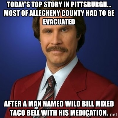 Anchorman Birthday - today's top story in pittsburgh...  most of allegheny county had to be evacuated after a man named wild bill mixed taco bell with his medication.
