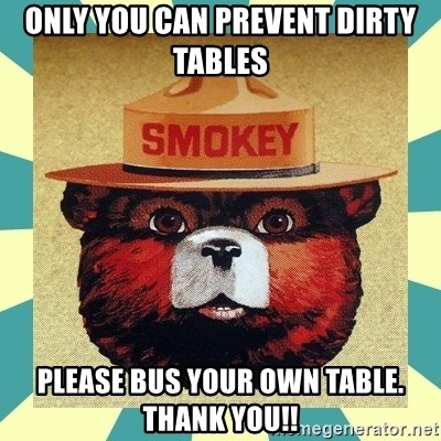 Smokey the Bear - Only you can prevent dirty tables please bus your own table. Thank you!!