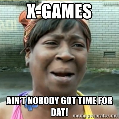 Ain't Nobody got time fo that - X-Games ain't nobody got time for dat!