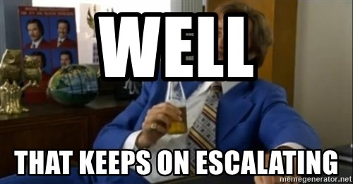That escalated quickly-Ron Burgundy - Well  that keeps on escalating