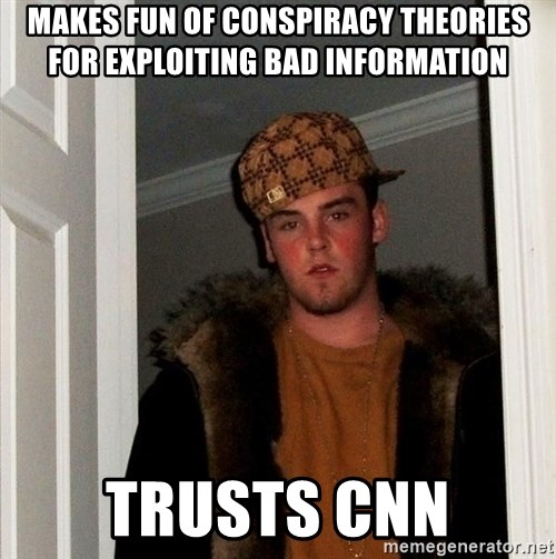 Scumbag Steve - MAKES FUN OF CONSPIRACY THEORIES FOR EXPLOITING BAD INFORMATION TRUSTS CNN