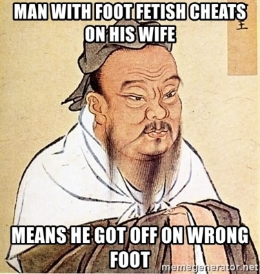 Confucious - MAN with foot fetish cheats on his wife  MEANS HE GOT OFF ON WRONG FOOT