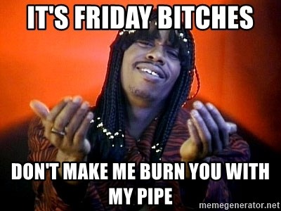 Rick James its friday - It's friday bitches don't make me burn you with my pipe