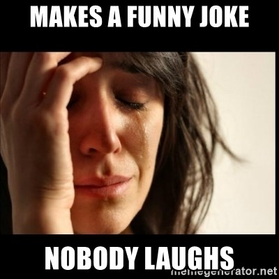First World Problems - makes a funny joke nobody laughs