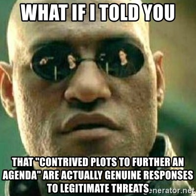 """What If I Told You - What if i told you that """"contrived plots to further an agenda"""" are actually genuine responses to legitimate threats"""