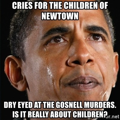 Obama Crying - cries for the children of newtown Dry eyed at the gosnell murders. is it really about children?