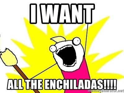 X ALL THE THINGS - I want All the enchiladas!!!!