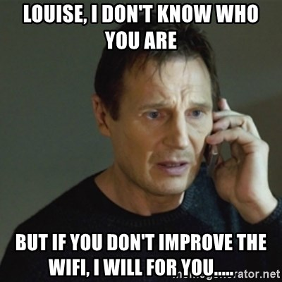 taken meme - Louise, i don't know who you are But if you don't improve the wifi, i will for you.....