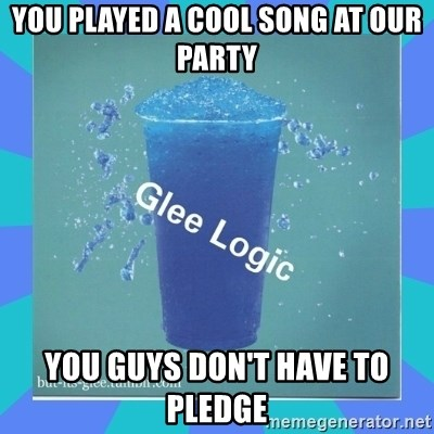 Glee Logic - You played a cool song at our party yOU GUYS DON'T HAVE TO PLEDGE