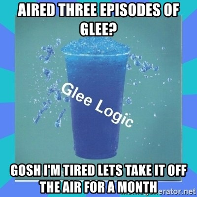 Glee Logic - aIRED THREE EPISODES OF GLEE? gOSH i'M TIRED LETS TAKE IT OFF THE AIR FOR A MONTH