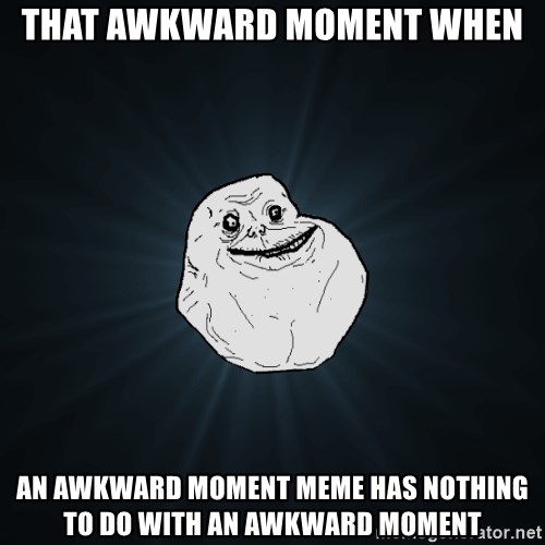 Forever Alone - That awkward moment when an awkward moment meme has nothing to do with an awkward moment