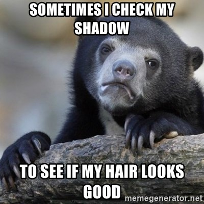 Confession Bear - Sometimes i check my Shadow  To sEe If my hair looks good
