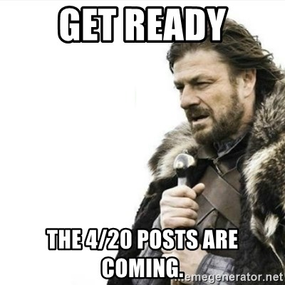 Prepare yourself - Get ready ThE 4/20 posts are coming.