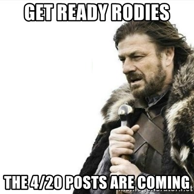 Prepare yourself - Get ready rodies The 4/20 posts are coming