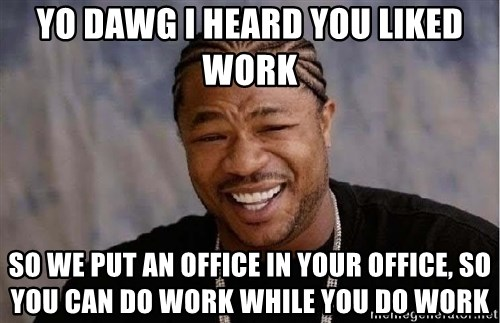 Yo Dawg - Yo dawg I heard you liked work So we put aN office in your office, So you can do work while you do work