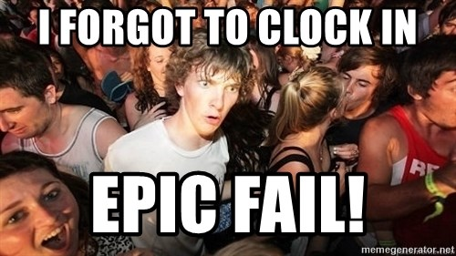 Sudden Realization Ralph - I forgot to clock in Epic Fail!