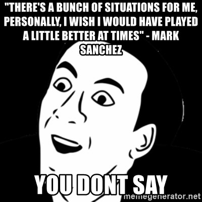 """you don't say meme - """"There's a bunch of situations for me, personally, I wish I would have played a little better at times"""" - Mark Sanchez You dont say"""