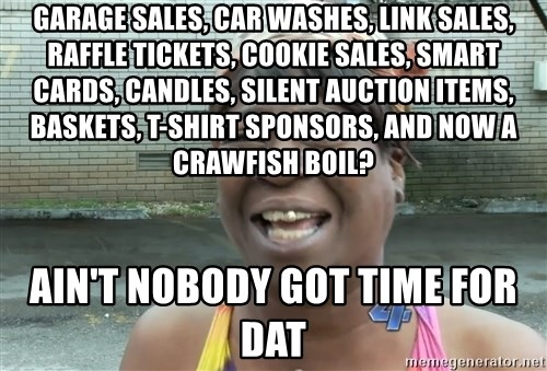 Ain`t nobody got time fot dat - garage sales, car washes, link sales, raffle tickets, cookie sales, smart cards, candles, silent auction items, baskets, t-shirt sponsors, and now a crawfish boil? ain't nobody got time for dat