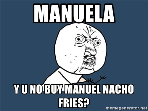 Y U No - MANUELA Y U NO BUY MANUEL NACHO FRIES?