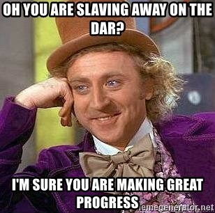 Willy Wonka - oh you are slaving away on the dar? I'm sure you are making great progress
