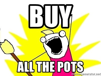 X ALL THE THINGS - Buy all the pots