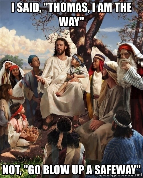 "storytime jesus - I said, ""thomas, i am the way"" not, ""go blow up a safeway"""
