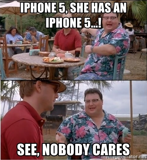 See? Nobody Cares - iphone 5, she has an iphone 5...! See, nobody cares