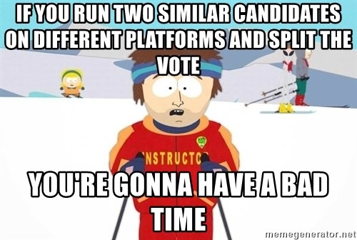You're gonna have a bad time - If you run two similar candidates on different platforms and split the vote you're gonna have a bad time