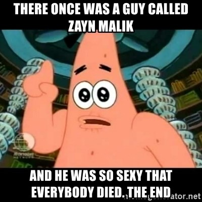 ugly barnacle patrick - there once was a guy called zayn malik and he was so sexy that everybody died. the end