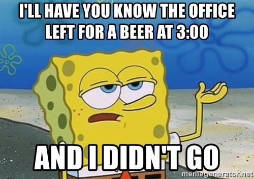 I'll have you know Spongebob - I'll have you know the office left for a beer at 3:00 and I didn't go
