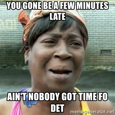 Ain't Nobody got time fo that - You Gone be a few minutes late Ain't nobody got time fo det