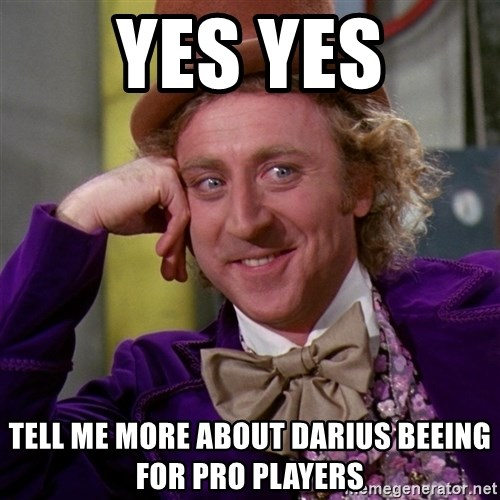 Willy Wonka - Yes yes tell me more about darius beeing for pro players