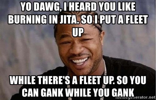 Yo Dawg - Yo Dawg, I heard you like burning in jita. So I put a fleet up while there's a fleet up. So you can gank while you gank
