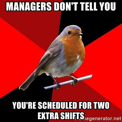 Retail Robin - managers don't tell you you're scheduled for two extra shifts