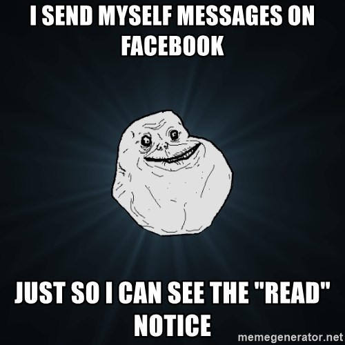 "Forever Alone - I Send myself messages on Facebook Just so I can see the ""read"" Notice"
