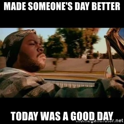 Ice Cube- Today was a Good day - made someone's day better today was a good day