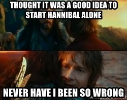 Never Have I Been So Wrong - Thought it was a good idea to start Hannibal alone never have i been so wrong