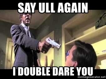 Say what again - say ull again i double dare you