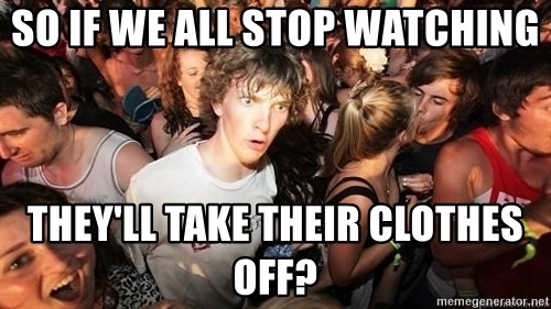 Sudden Realization Ralph - So if we all stop watching They'll take their clothes off?