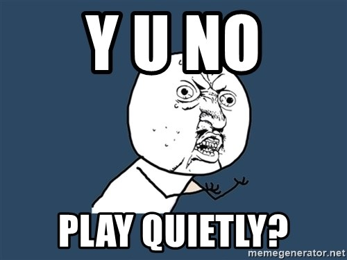 Y U No - y u no play quietly?