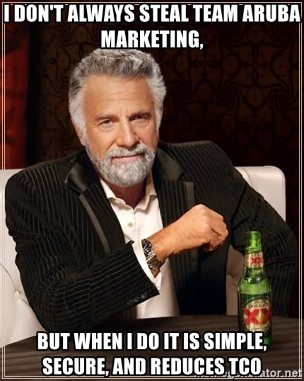 The Most Interesting Man In The World - I don't always steal team aruba marketing,  But when I do it is SIMPLE, SECURE, and REDUCes TCO