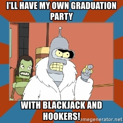 Blackjack and hookers bender - I'll have my own graduation party with blackjack and hookers!