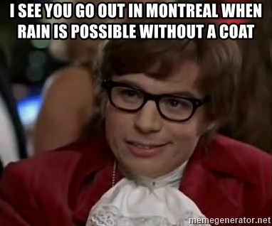 Austin Power - I see you go out in montreal when rain is possible without a coat