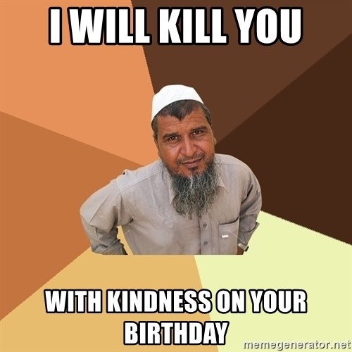 Ordinary Muslim Man - I will kill you with kindness on your birthday