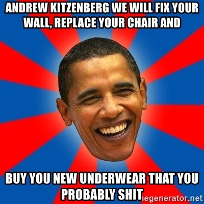 Obama - Andrew kitzenberg we will fix your wall, replace your chair and buy you new underwear that you probably shit