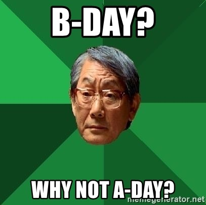High Expectations Asian Father - B-Day? Why not A-Day?