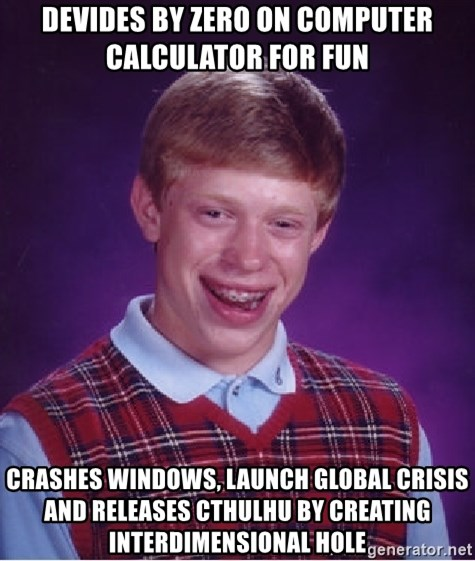 Bad Luck Brian - Devides by zero on computer calculator for fun crashes windows, launch global crisis and releases cthulhu by creating interdimensional hole