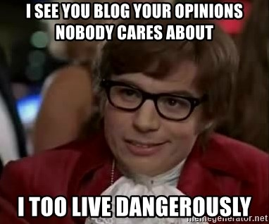 Austin Power - I see you blog your opinions nobody cares about I too live dangerously