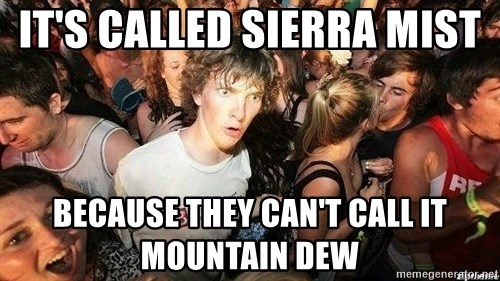 -Sudden Clarity Clarence - It's called Sierra Mist  Because they can't call it Mountain Dew